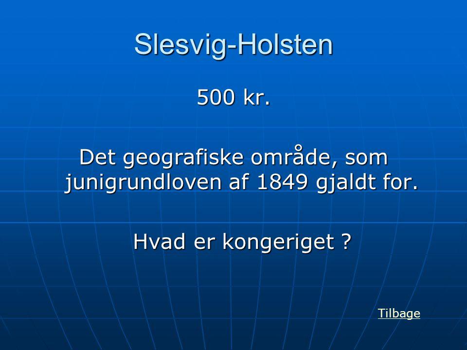 Slesvig-Holsten 500 kr. Det geografiske område, som junigrundloven af 1849 gjaldt for. Hvad er kongeriget ? Tilbage