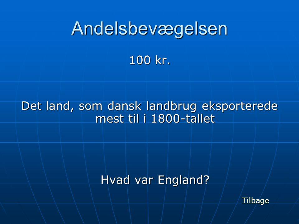 Andelsbevægelsen 100 kr. Det land, som dansk landbrug eksporterede mest til i 1800-tallet Hvad var England? Tilbage
