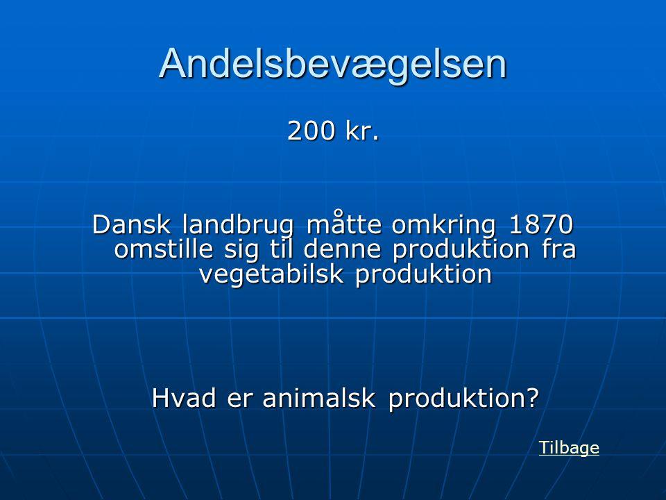 Andelsbevægelsen 200 kr. Dansk landbrug måtte omkring 1870 omstille sig til denne produktion fra vegetabilsk produktion Hvad er animalsk produktion? T