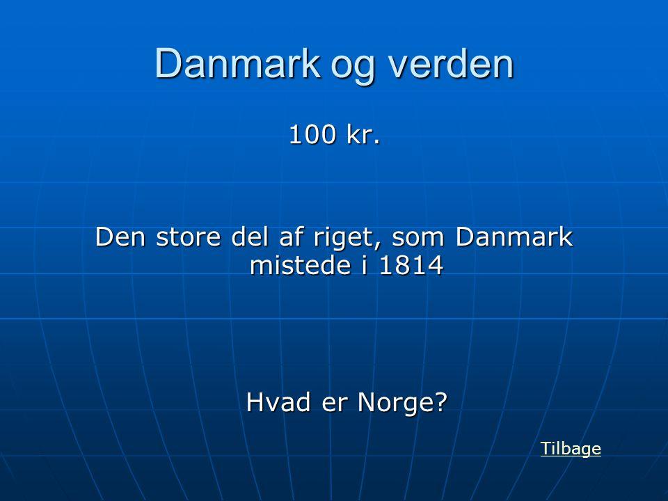 Danmark og verden 100 kr. Den store del af riget, som Danmark mistede i 1814 Hvad er Norge? Tilbage