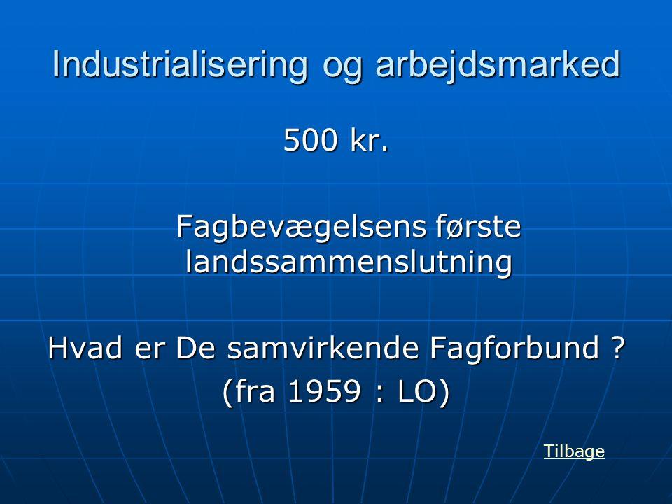 Industrialisering og arbejdsmarked 500 kr. Fagbevægelsens første landssammenslutning Hvad er De samvirkende Fagforbund ? (fra 1959 : LO) Tilbage