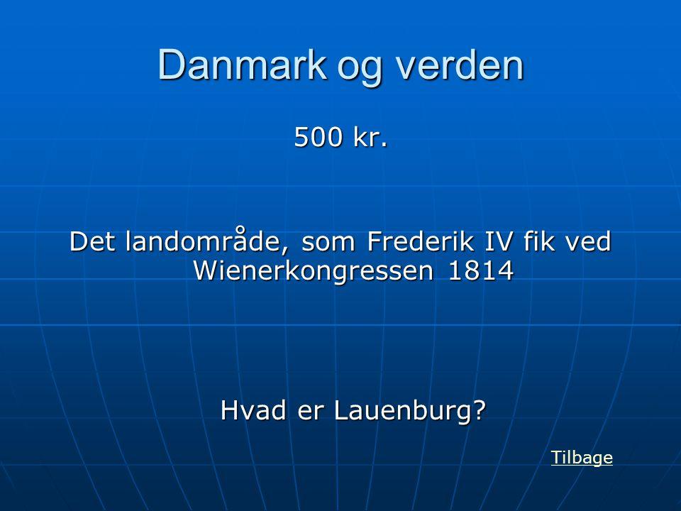 Danmark og verden 500 kr. Det landområde, som Frederik IV fik ved Wienerkongressen 1814 Hvad er Lauenburg? Tilbage