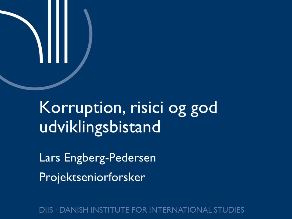 DIIS ∙ DANISH INSTITUTE FOR INTERNATIONAL STUDIES Korruption, risici og god udviklingsbistand Lars Engberg-Pedersen Projektseniorforsker