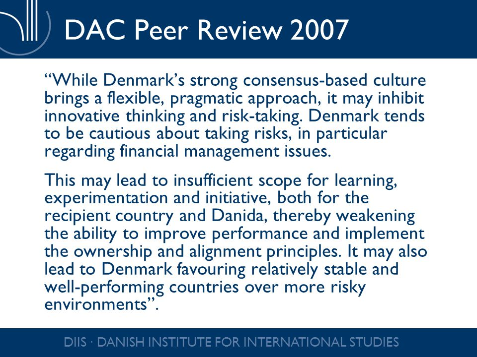 "DIIS ∙ DANISH INSTITUTE FOR INTERNATIONAL STUDIES DAC Peer Review 2007 ""While Denmark's strong consensus-based culture brings a flexible, pragmatic ap"
