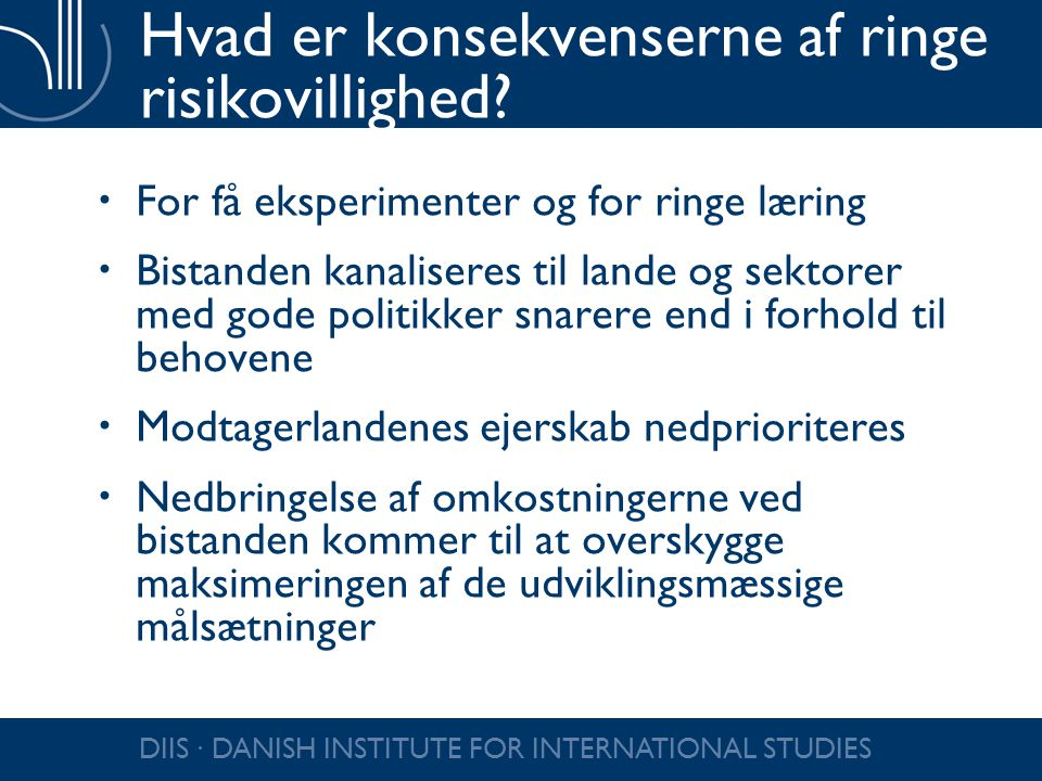 DIIS ∙ DANISH INSTITUTE FOR INTERNATIONAL STUDIES Hvad er konsekvenserne af ringe risikovillighed?  For få eksperimenter og for ringe læring  Bistan