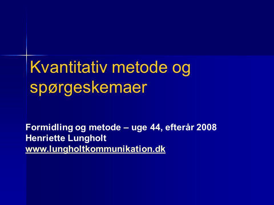 Formidling og metode – uge 44, efterår 2008 Henriette Lungholt www.lungholtkommunikation.dk Kvantitativ metode og spørgeskemaer