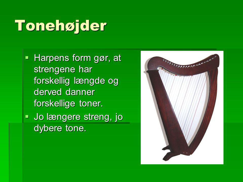 Tonehøjder  Går vi tæt på harpen, vil vi se, at de lange (og dermed dybe strenge) også er tykke, de korte (og dermed høje) er tynde.