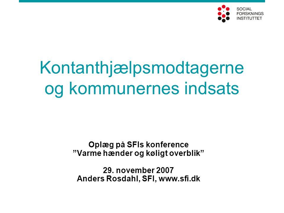 """Kontanthjælpsmodtagerne og kommunernes indsats Oplæg på SFIs konference """"Varme hænder og køligt overblik"""" 29. november 2007 Anders Rosdahl, SFI, www.s"""