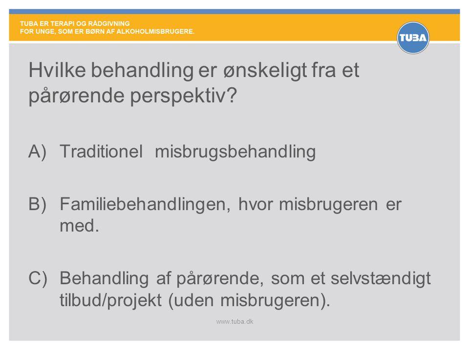 www.tuba.dk Hvilke behandling er ønskeligt fra et pårørende perspektiv? A)Traditionel misbrugsbehandling B)Familiebehandlingen, hvor misbrugeren er me
