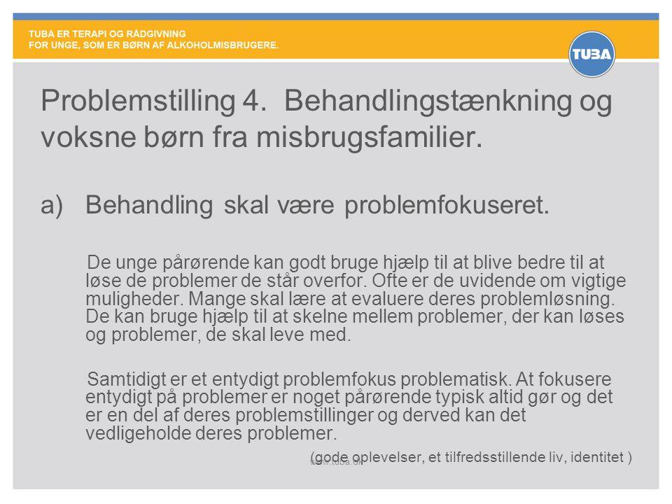 www.tuba.dk Problemstilling 4. Behandlingstænkning og voksne børn fra misbrugsfamilier. a)Behandling skal være problemfokuseret. De unge pårørende kan