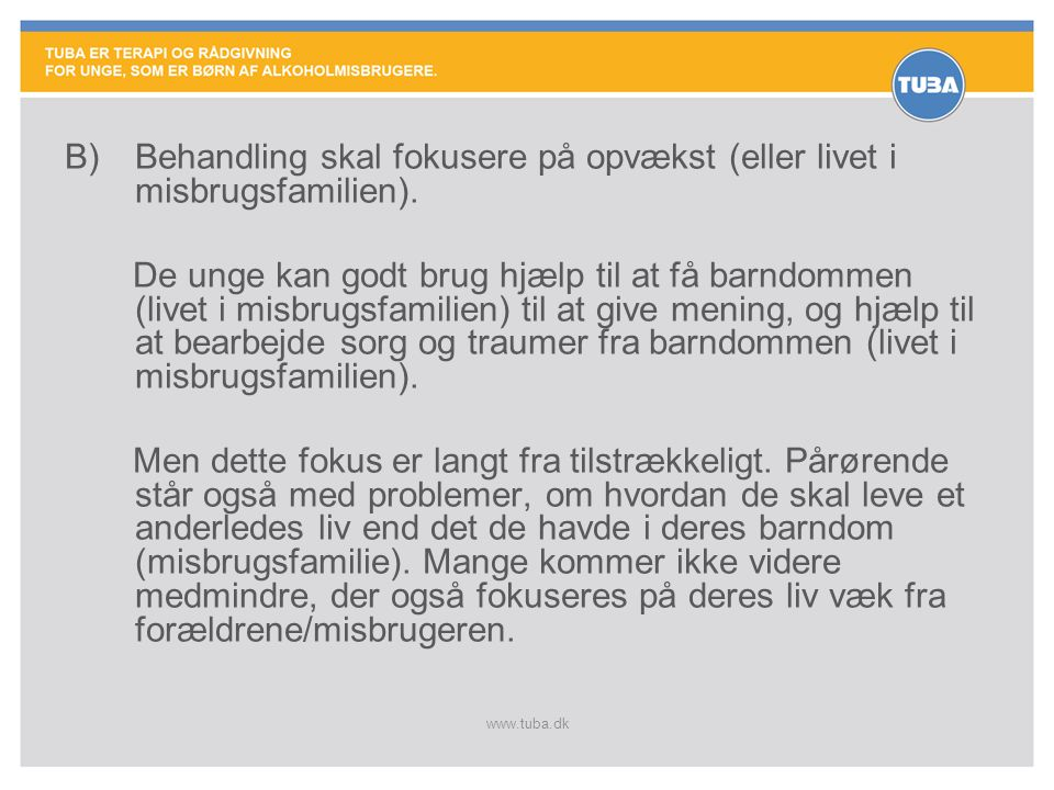 www.tuba.dk B)Behandling skal fokusere på opvækst (eller livet i misbrugsfamilien). De unge kan godt brug hjælp til at få barndommen (livet i misbrugs