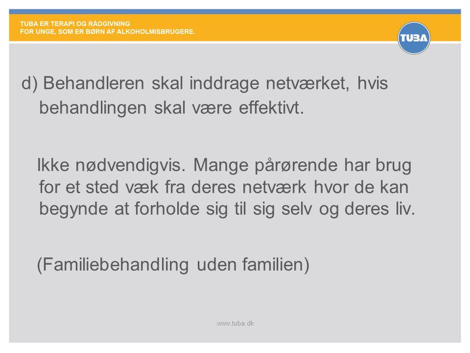 www.tuba.dk d) Behandleren skal inddrage netværket, hvis behandlingen skal være effektivt. Ikke nødvendigvis. Mange pårørende har brug for et sted væk