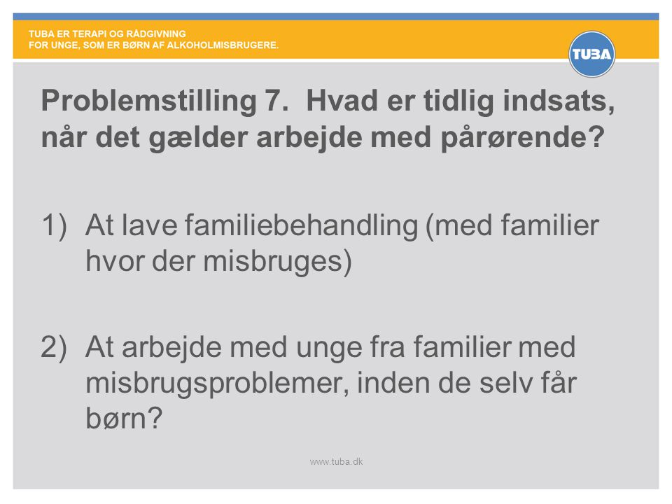 www.tuba.dk Problemstilling 7. Hvad er tidlig indsats, når det gælder arbejde med pårørende? 1)At lave familiebehandling (med familier hvor der misbru