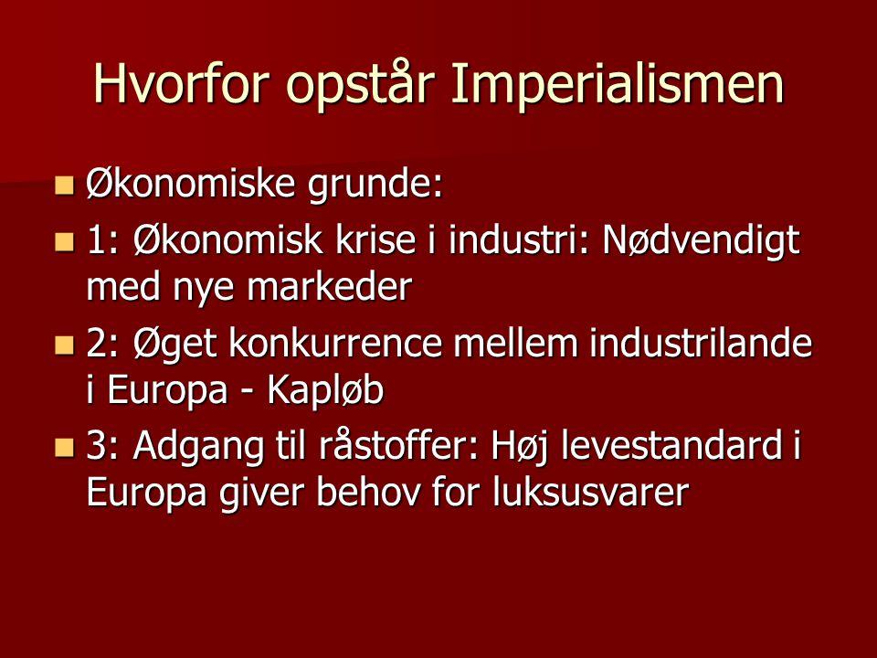 Hvorfor opstår Imperialismen  Økonomiske grunde:  1: Økonomisk krise i industri: Nødvendigt med nye markeder  2: Øget konkurrence mellem industrila