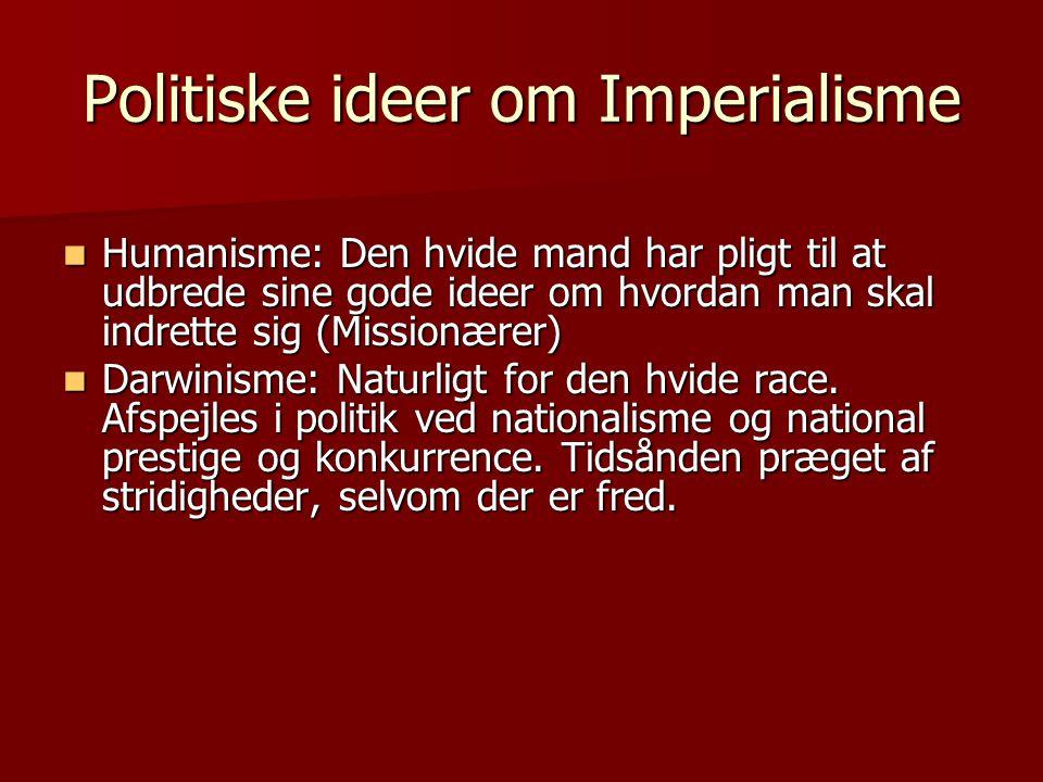 Politiske ideer om Imperialisme  Humanisme: Den hvide mand har pligt til at udbrede sine gode ideer om hvordan man skal indrette sig (Missionærer) 