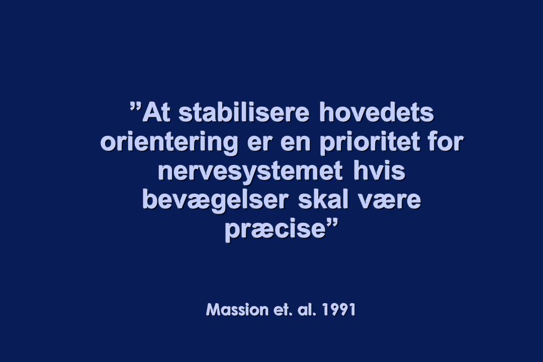 """""""At stabilisere hovedets orientering er en prioritet for nervesystemet hvis bevægelser skal være præcise"""" Massion et. al. 1991"""
