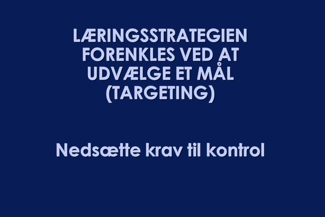 LÆRINGSSTRATEGIEN FORENKLES VED AT UDVÆLGE ET MÅL (TARGETING) Nedsætte krav til kontrol