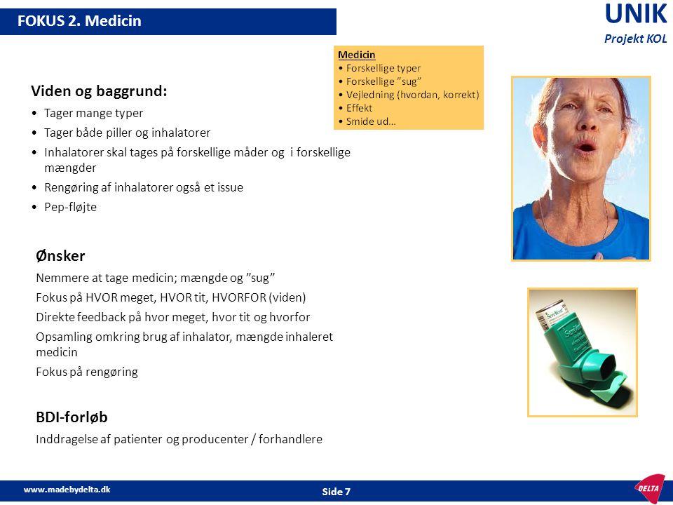 """www.madebydelta.dk Side 7 UNIK Projekt KOL FOKUS 2. Medicin Ønsker Nemmere at tage medicin; mængde og """"sug"""" Fokus på HVOR meget, HVOR tit, HVORFOR (vi"""