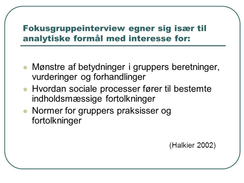 Fokusgruppeinterview egner sig især til analytiske formål med interesse for:  Mønstre af betydninger i gruppers beretninger, vurderinger og forhandli