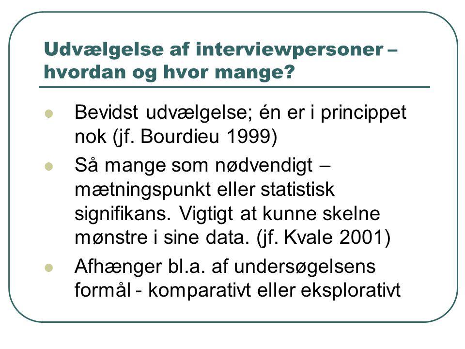 Udvælgelse af interviewpersoner – hvordan og hvor mange?  Bevidst udvælgelse; én er i princippet nok (jf. Bourdieu 1999)  Så mange som nødvendigt –