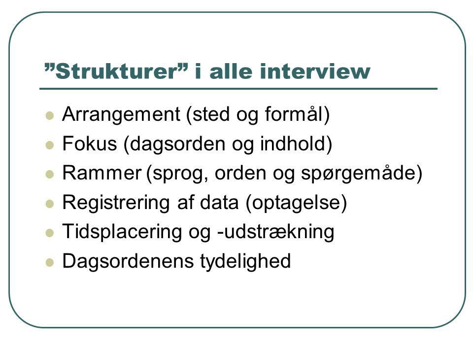"""""""Strukturer"""" i alle interview  Arrangement (sted og formål)  Fokus (dagsorden og indhold)  Rammer (sprog, orden og spørgemåde)  Registrering af da"""