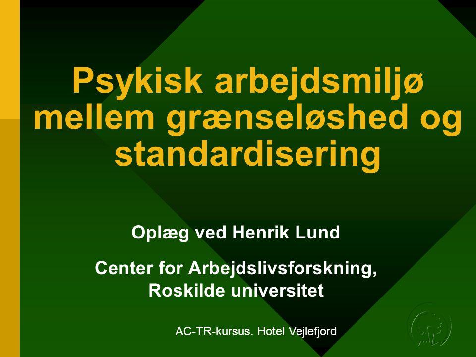 Psykisk arbejdsmiljø mellem grænseløshed og standardisering Oplæg ved Henrik Lund Center for Arbejdslivsforskning, Roskilde universitet AC-TR-kursus.