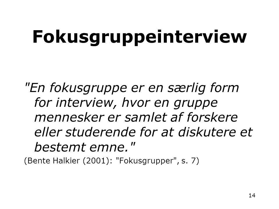 14 En fokusgruppe er en særlig form for interview, hvor en gruppe mennesker er samlet af forskere eller studerende for at diskutere et bestemt emne. (Bente Halkier (2001): Fokusgrupper , s.