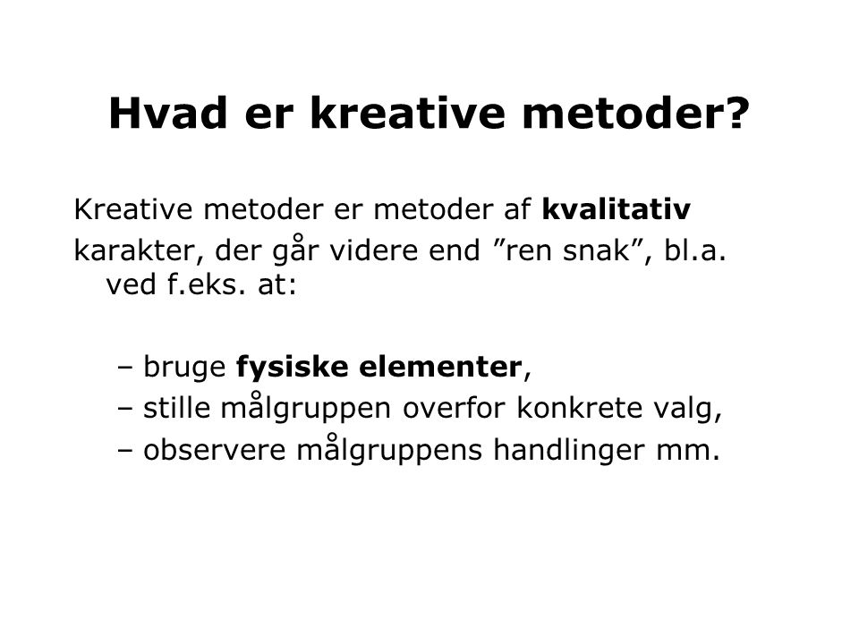 """Kreative metoder er metoder af kvalitativ karakter, der går videre end """"ren snak"""", bl.a. ved f.eks. at: –bruge fysiske elementer, –stille målgruppen o"""