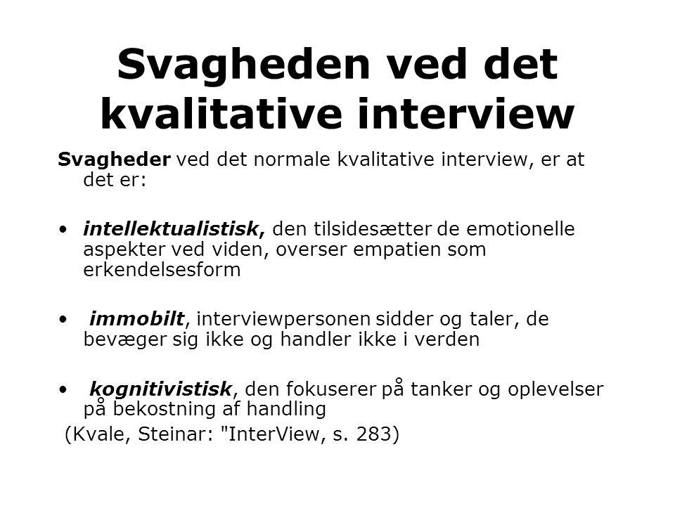 Svagheder ved det normale kvalitative interview, er at det er: •intellektualistisk, den tilsidesætter de emotionelle aspekter ved viden, overser empatien som erkendelsesform • immobilt, interviewpersonen sidder og taler, de bevæger sig ikke og handler ikke i verden • kognitivistisk, den fokuserer på tanker og oplevelser på bekostning af handling (Kvale, Steinar: InterView, s.
