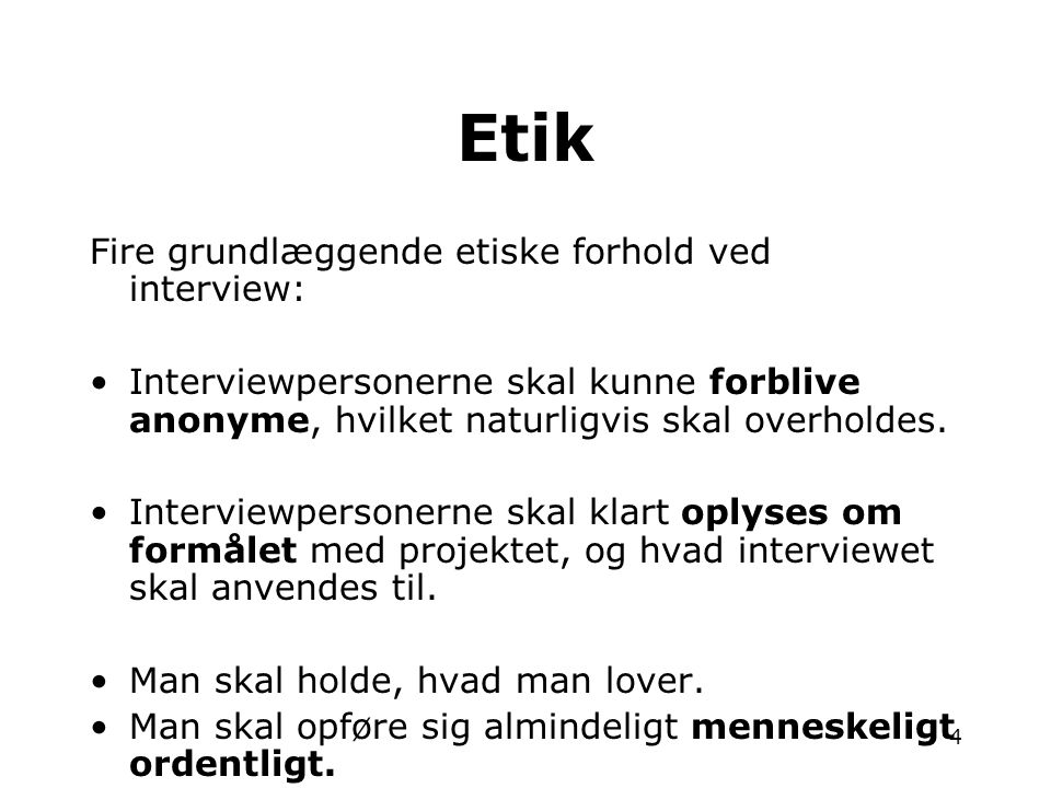4 Fire grundlæggende etiske forhold ved interview: •Interviewpersonerne skal kunne forblive anonyme, hvilket naturligvis skal overholdes. •Interviewpe
