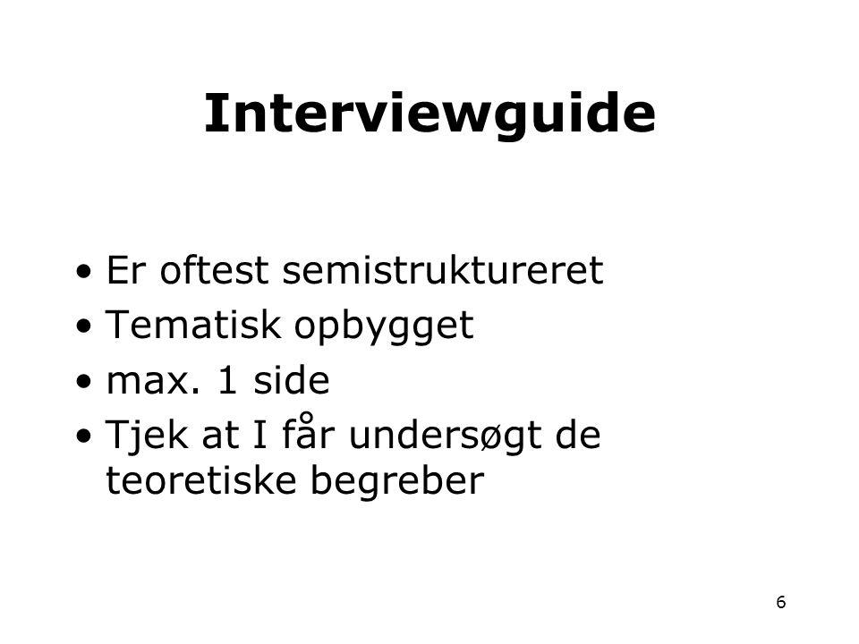 6 •Er oftest semistruktureret •Tematisk opbygget •max. 1 side •Tjek at I får undersøgt de teoretiske begreber Interviewguide