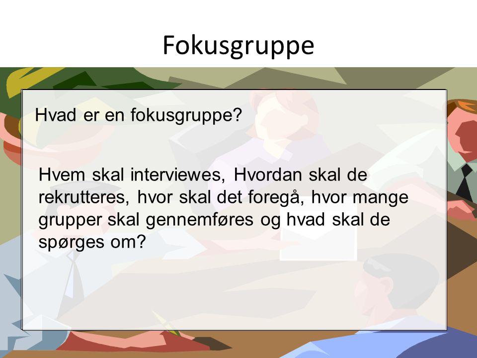 Fokusgruppe Hvad er en fokusgruppe? Hvem skal interviewes, Hvordan skal de rekrutteres, hvor skal det foregå, hvor mange grupper skal gennemføres og h