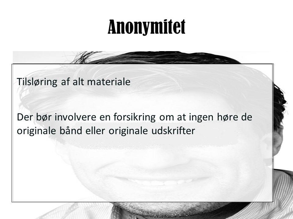 Anonymitet Tilsløring af alt materiale Der bør involvere en forsikring om at ingen høre de originale bånd eller originale udskrifter