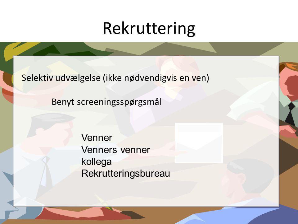 Rekruttering Selektiv udvælgelse (ikke nødvendigvis en ven) Benyt screeningsspørgsmål Venner Venners venner kollega Rekrutteringsbureau