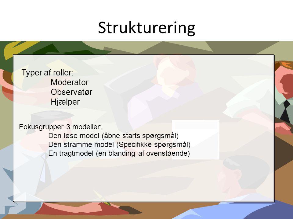 Strukturering Typer af roller: Moderator Observatør Hjælper Fokusgrupper 3 modeller: Den løse model (åbne starts spørgsmål) Den stramme model (Specifi