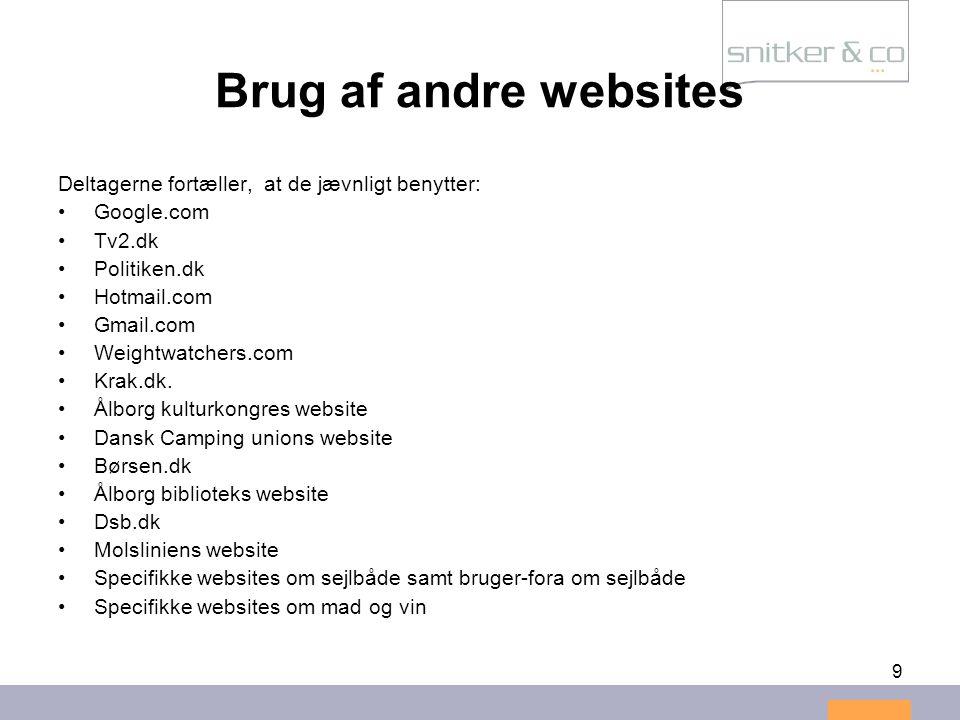 9 Brug af andre websites Deltagerne fortæller, at de jævnligt benytter: •Google.com •Tv2.dk •Politiken.dk •Hotmail.com •Gmail.com •Weightwatchers.com