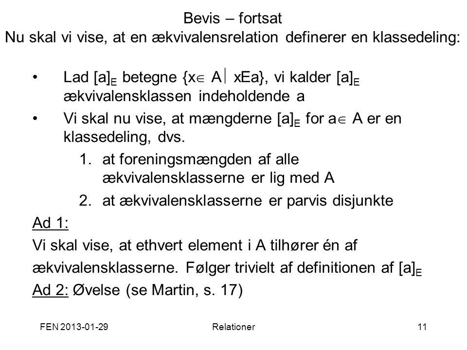 FEN 2013-01-29Relationer11 Bevis – fortsat Nu skal vi vise, at en ækvivalensrelation definerer en klassedeling: •Lad [a] E betegne {x  A  xEa}, vi k