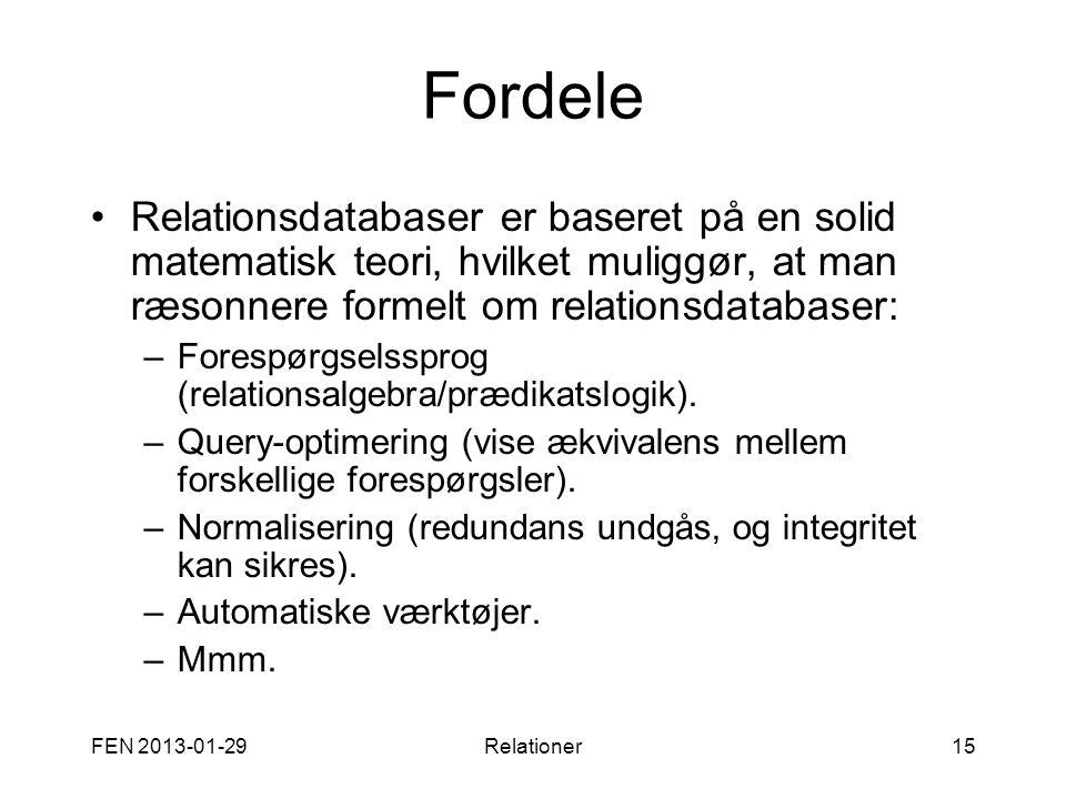 FEN 2013-01-29Relationer15 Fordele •Relationsdatabaser er baseret på en solid matematisk teori, hvilket muliggør, at man ræsonnere formelt om relation