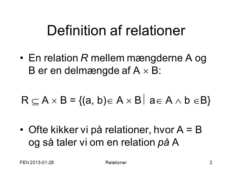 FEN 2013-01-29Relationer2 Definition af relationer •En relation R mellem mængderne A og B er en delmængde af A  B: R  A  B = {(a, b)  A  B  a 