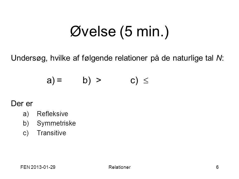 FEN 2013-01-29Relationer6 Øvelse (5 min.) Undersøg, hvilke af følgende relationer på de naturlige tal N: a)=b) >c)  Der er a)Refleksive b)Symmetriske