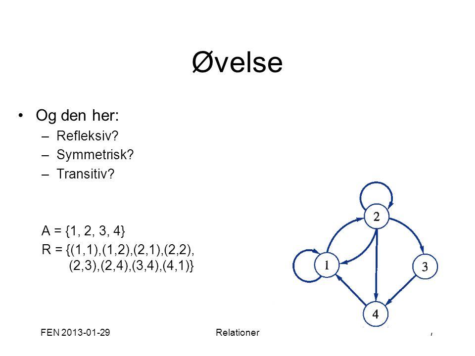 Øvelse •Og den her: –Refleksiv? –Symmetrisk? –Transitiv? A = {1, 2, 3, 4} R = {(1,1),(1,2),(2,1),(2,2), (2,3),(2,4),(3,4),(4,1)} FEN 2013-01-29Relatio