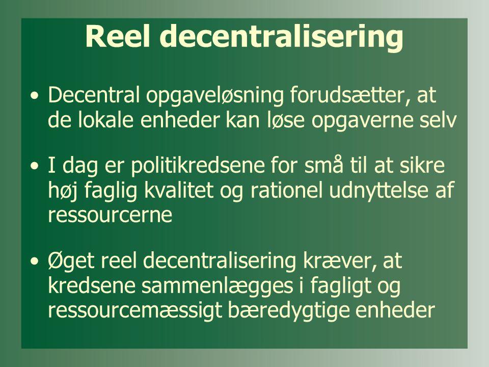 Reel decentralisering •Decentral opgaveløsning forudsætter, at de lokale enheder kan løse opgaverne selv •I dag er politikredsene for små til at sikre høj faglig kvalitet og rationel udnyttelse af ressourcerne •Øget reel decentralisering kræver, at kredsene sammenlægges i fagligt og ressourcemæssigt bæredygtige enheder