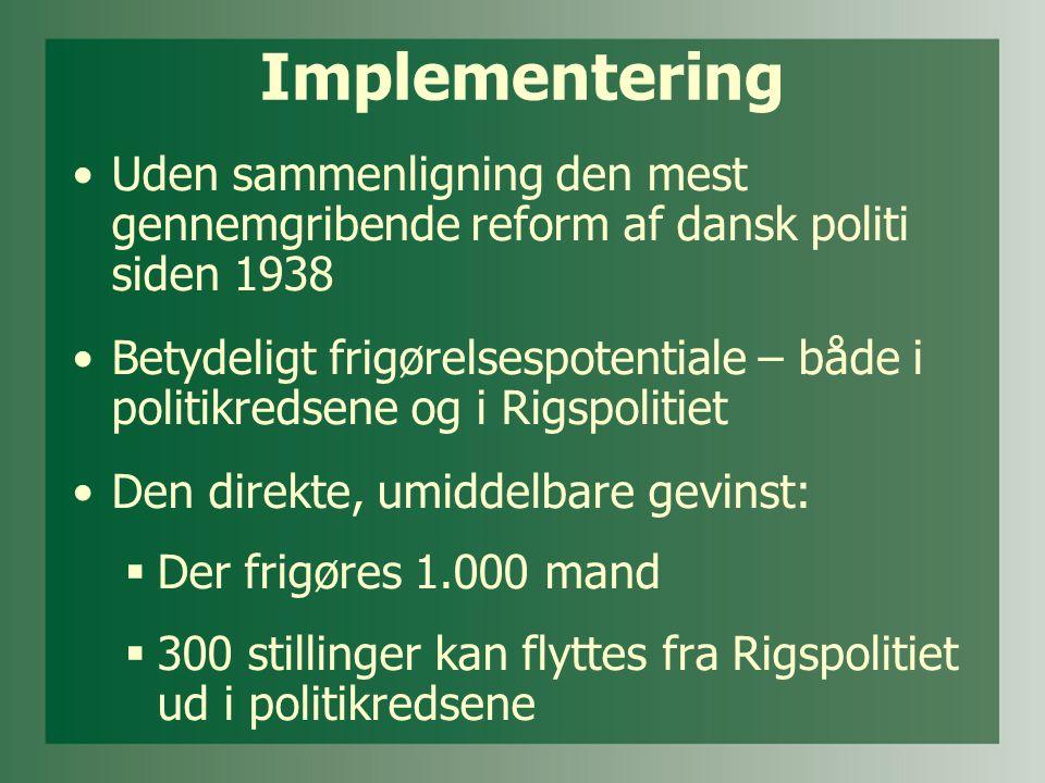 Implementering •Uden sammenligning den mest gennemgribende reform af dansk politi siden 1938 •Betydeligt frigørelsespotentiale – både i politikredsene og i Rigspolitiet •Den direkte, umiddelbare gevinst:  Der frigøres 1.000 mand  300 stillinger kan flyttes fra Rigspolitiet ud i politikredsene