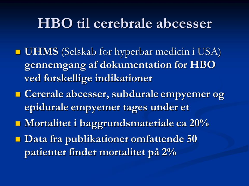 HBO til cerebrale abcesser  UHMS (Selskab for hyperbar medicin i USA) gennemgang af dokumentation for HBO ved forskellige indikationer  Cererale abcesser, subdurale empyemer og epidurale empyemer tages under et  Mortalitet i baggrundsmateriale ca 20%  Data fra publikationer omfattende 50 patienter finder mortalitet på 2%