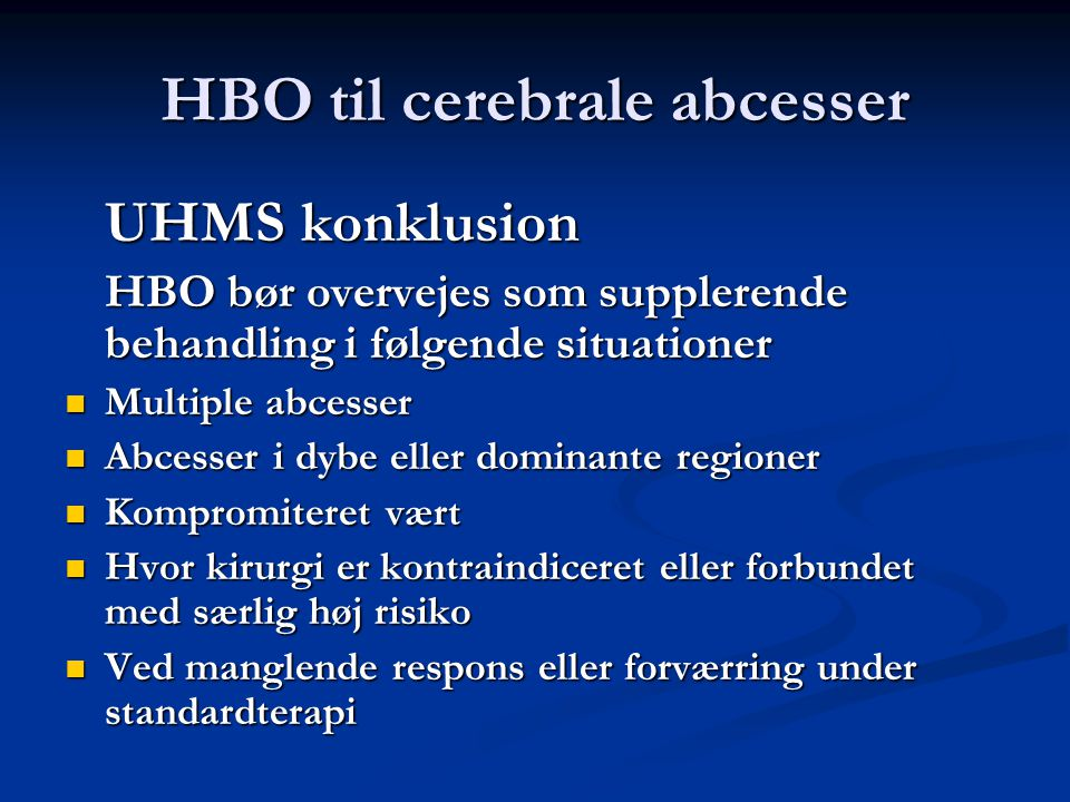 HBO til cerebrale abcesser UHMS konklusion HBO bør overvejes som supplerende behandling i følgende situationer  Multiple abcesser  Abcesser i dybe e