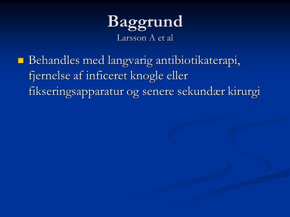 Baggrund Larsson A et al  Behandles med langvarig antibiotikaterapi, fjernelse af inficeret knogle eller fikseringsapparatur og senere sekundær kirur