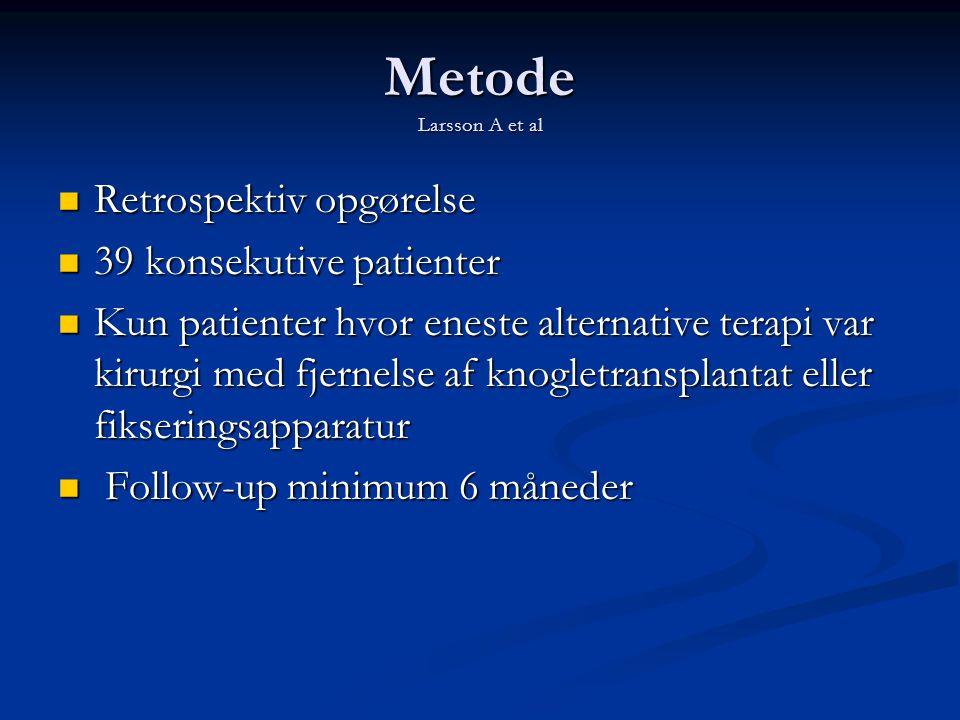 Metode Larsson A et al  Retrospektiv opgørelse  39 konsekutive patienter  Kun patienter hvor eneste alternative terapi var kirurgi med fjernelse af knogletransplantat eller fikseringsapparatur  Follow-up minimum 6 måneder