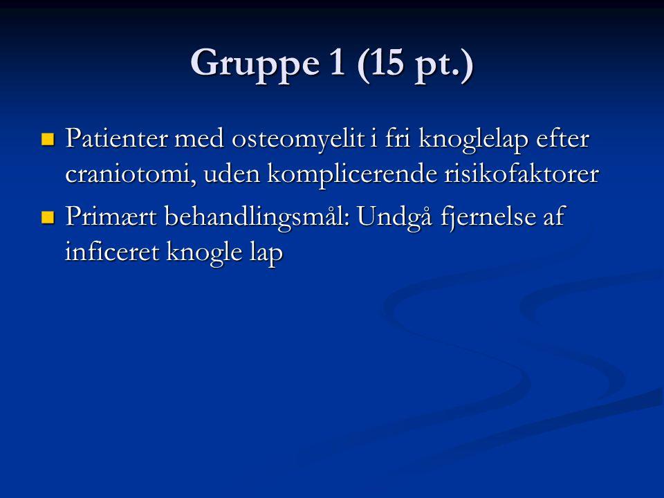 Gruppe 1 (15 pt.)  Patienter med osteomyelit i fri knoglelap efter craniotomi, uden komplicerende risikofaktorer  Primært behandlingsmål: Undgå fjernelse af inficeret knogle lap