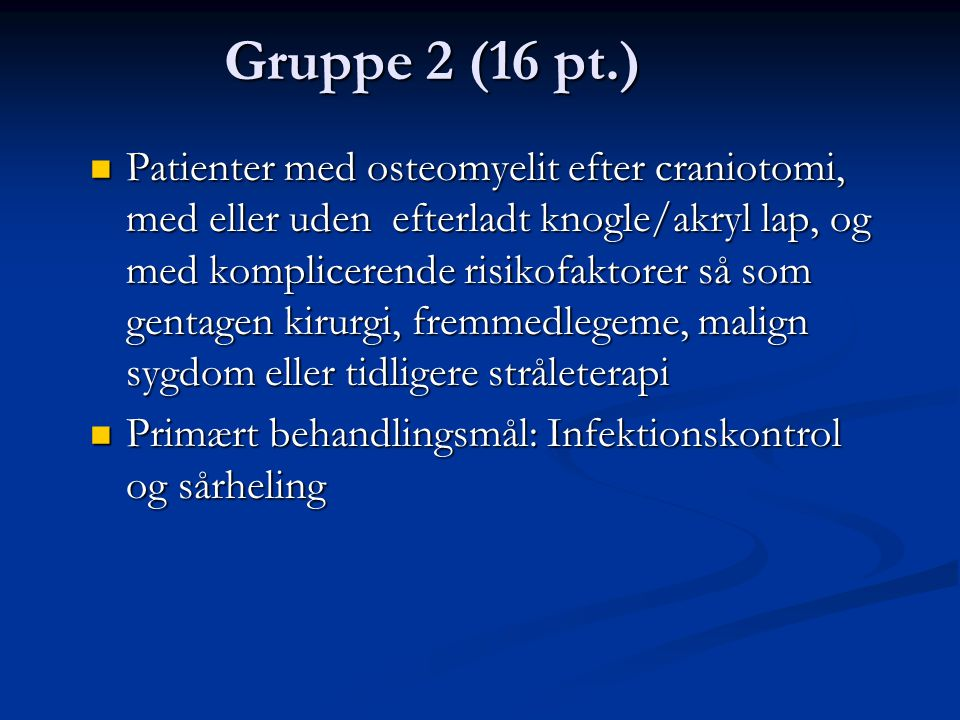 Gruppe 2 (16 pt.)  Patienter med osteomyelit efter craniotomi, med eller uden efterladt knogle/akryl lap, og med komplicerende risikofaktorer så som gentagen kirurgi, fremmedlegeme, malign sygdom eller tidligere stråleterapi  Primært behandlingsmål: Infektionskontrol og sårheling