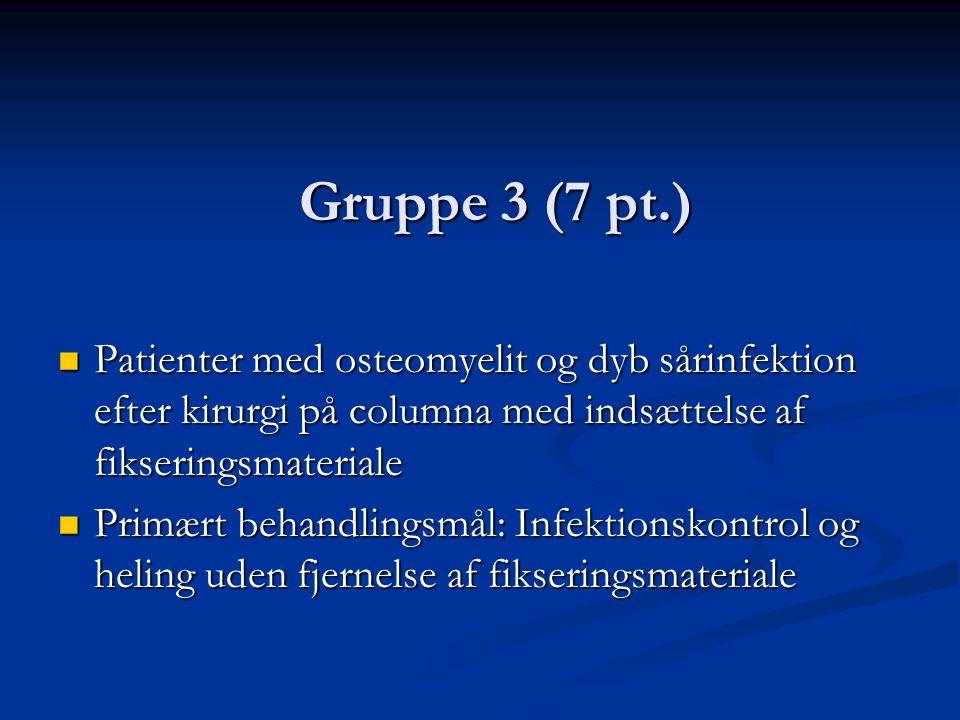 Gruppe 3 (7 pt.)  Patienter med osteomyelit og dyb sårinfektion efter kirurgi på columna med indsættelse af fikseringsmateriale  Primært behandlingsmål: Infektionskontrol og heling uden fjernelse af fikseringsmateriale